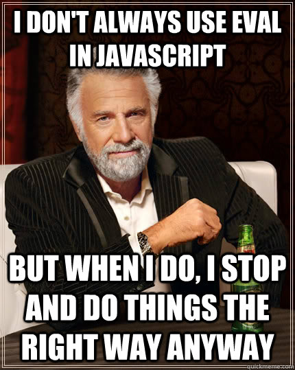 """I don't always use eval in JavaScript, but when I do, I stop and do things the right way anyway"""