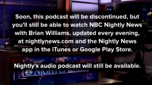 Soon, this podcast will be discontinued, but you'll still be able to watch NBC Nightly News with Brian Williams, updated every evening, at nightlynews.com and the Nightly News app in the iTunes or Google Play Store. Nightly's audio podcast  will still be available.